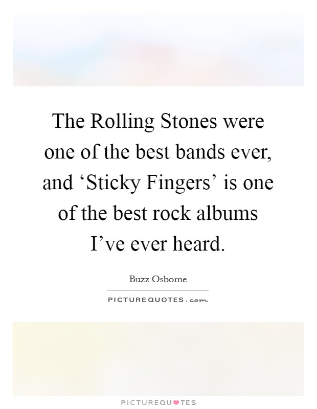 The Rolling Stones were one of the best bands ever, and 'Sticky Fingers' is one of the best rock albums I've ever heard Picture Quote #1