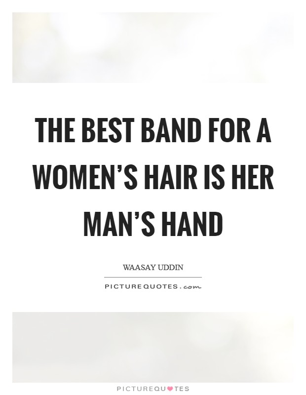 The best band for a women's hair is her man's hand Picture Quote #1