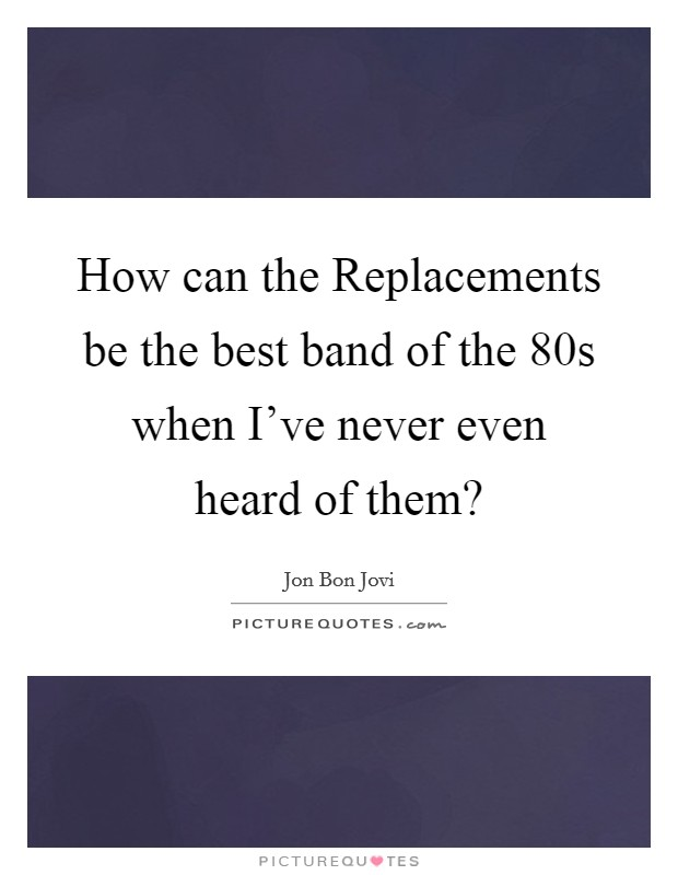 How can the Replacements be the best band of the 80s when I've never even heard of them? Picture Quote #1