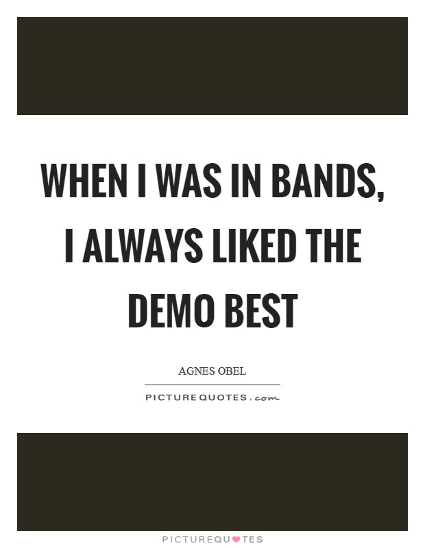 When I was in bands, I always liked the demo best Picture Quote #1