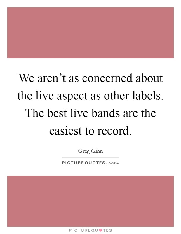 We aren't as concerned about the live aspect as other labels. The best live bands are the easiest to record Picture Quote #1