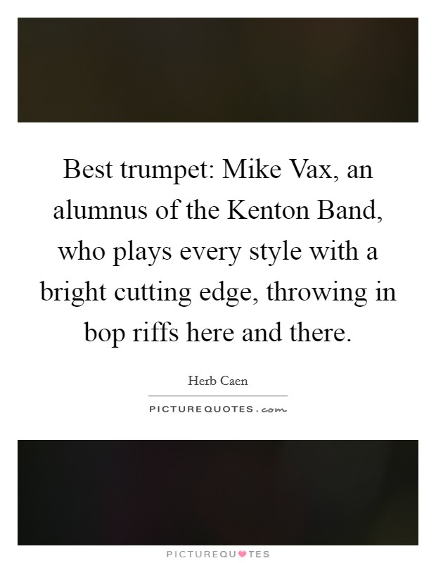 Best trumpet: Mike Vax, an alumnus of the Kenton Band, who plays every style with a bright cutting edge, throwing in bop riffs here and there Picture Quote #1