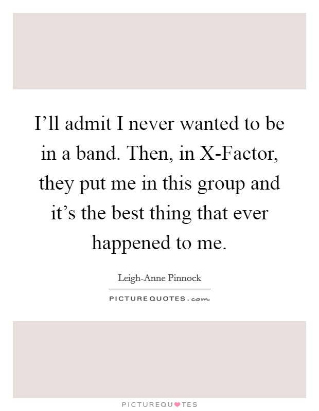 I'll admit I never wanted to be in a band. Then, in X-Factor, they put me in this group and it's the best thing that ever happened to me Picture Quote #1
