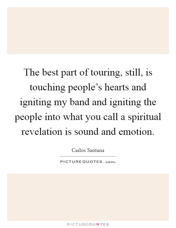 The best part of touring, still, is touching people's hearts and igniting my band and igniting the people into what you call a spiritual revelation is sound and emotion Picture Quote #1