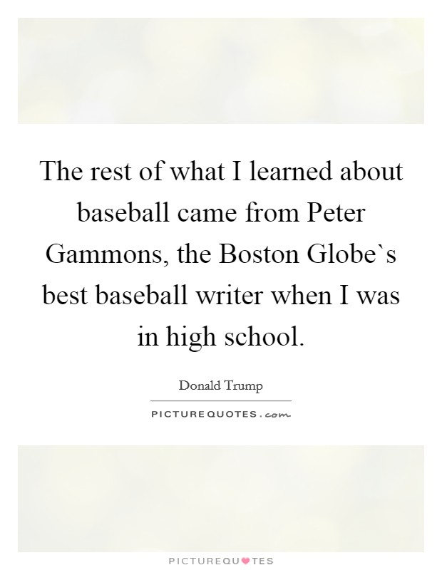 The rest of what I learned about baseball came from Peter Gammons, the Boston Globe`s best baseball writer when I was in high school Picture Quote #1