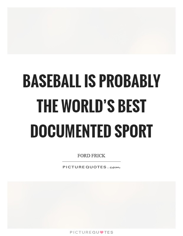 Baseball is probably the world's best documented sport Picture Quote #1