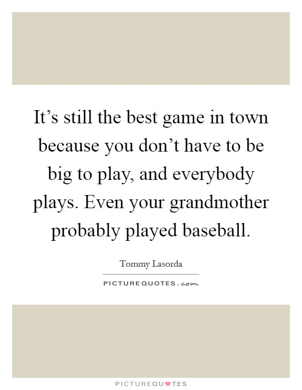 It's still the best game in town because you don't have to be big to play, and everybody plays. Even your grandmother probably played baseball Picture Quote #1