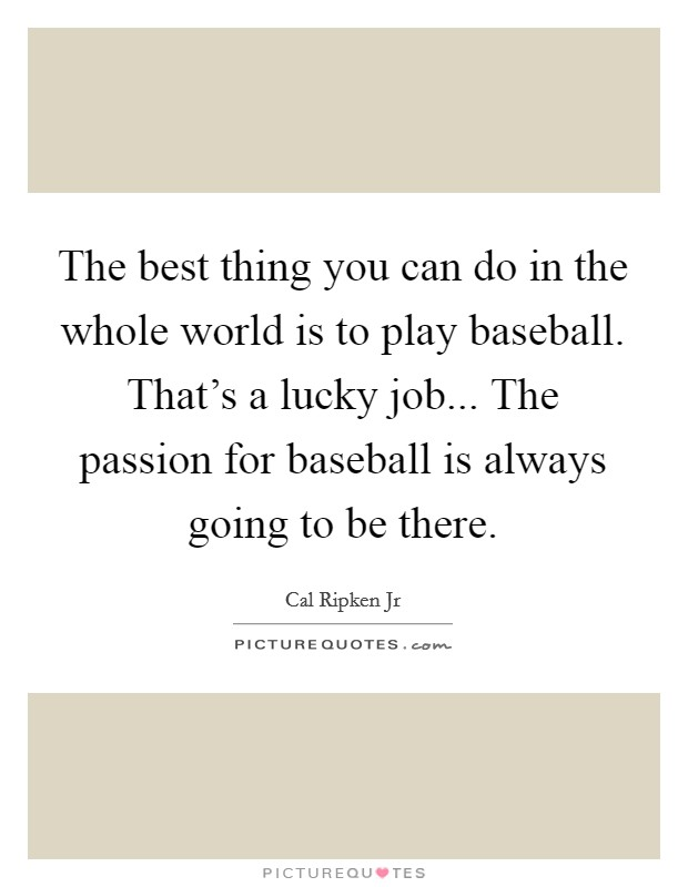 The best thing you can do in the whole world is to play baseball. That's a lucky job... The passion for baseball is always going to be there Picture Quote #1