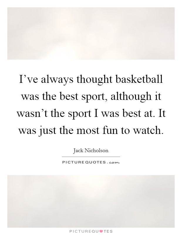 I've always thought basketball was the best sport, although it wasn't the sport I was best at. It was just the most fun to watch Picture Quote #1