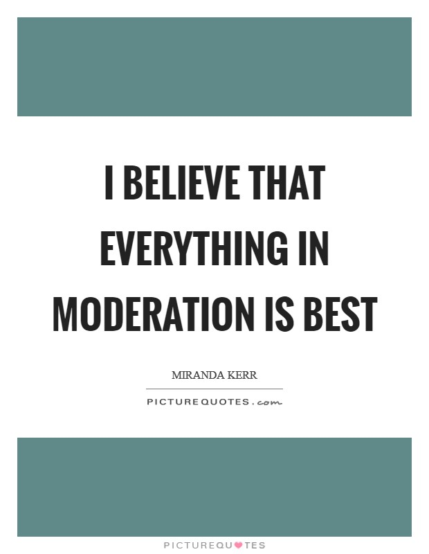 I believe that everything in moderation is best Picture Quote #1