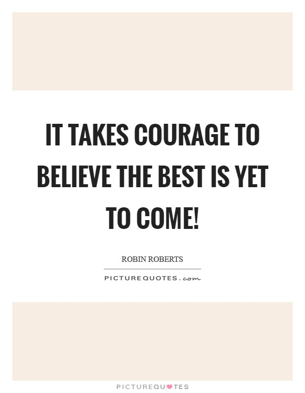 It takes courage to believe the best is yet to come! Picture Quote #1