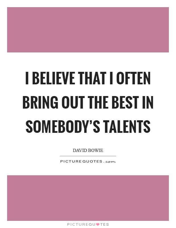 I believe that I often bring out the best in somebody's talents Picture Quote #1