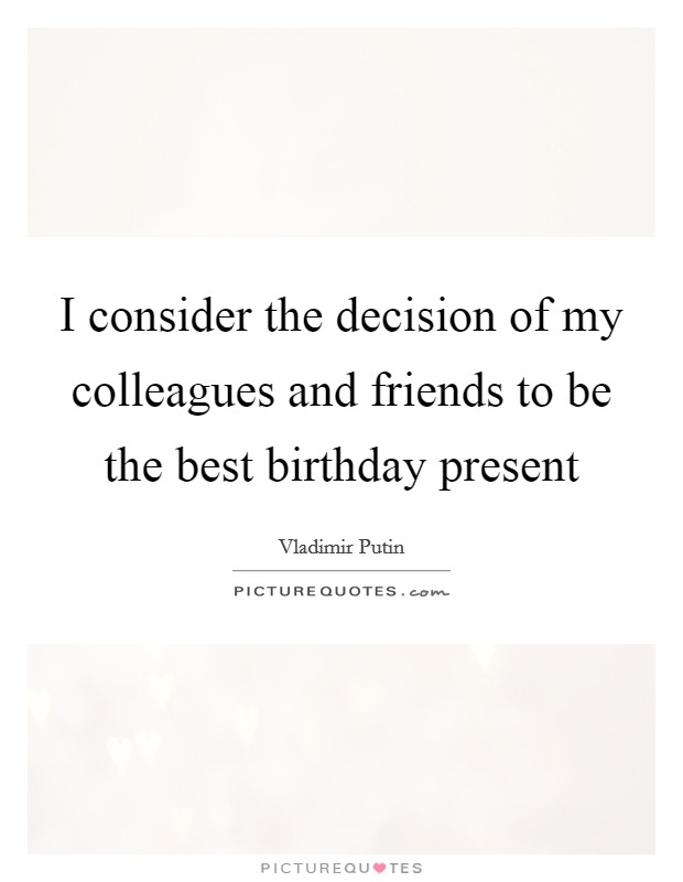 I consider the decision of my colleagues and friends to be the best birthday present Picture Quote #1