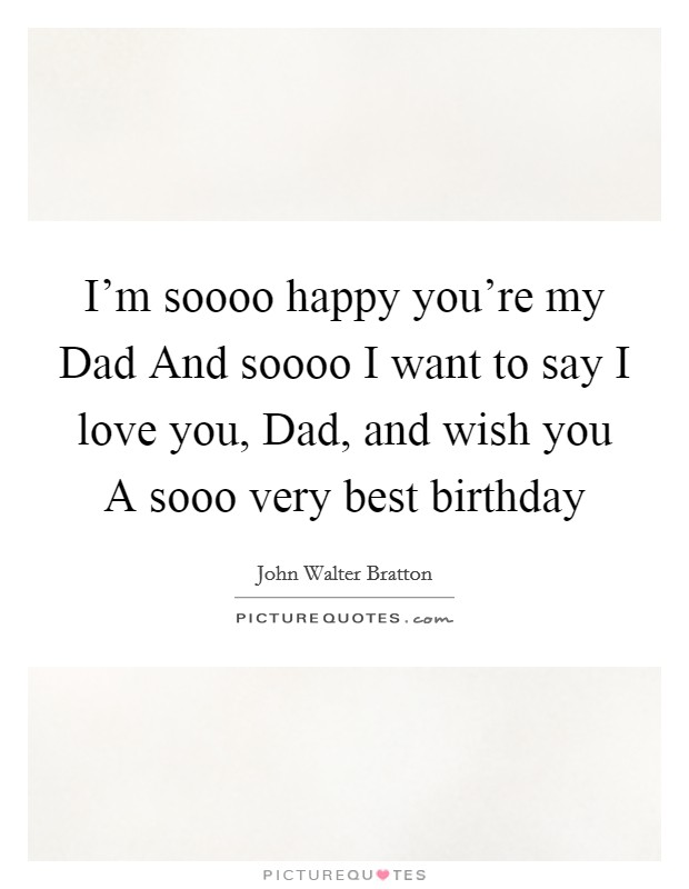 I'm soooo happy you're my Dad And soooo I want to say I love you, Dad, and wish you A sooo very best birthday Picture Quote #1