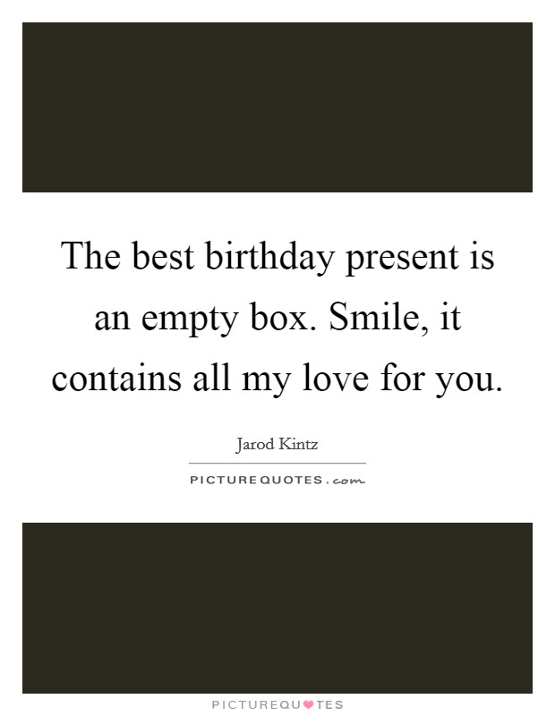 The best birthday present is an empty box. Smile, it contains all my love for you Picture Quote #1