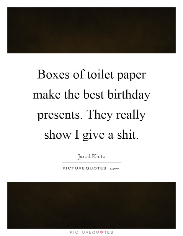 Boxes of toilet paper make the best birthday presents. They really show I give a shit Picture Quote #1