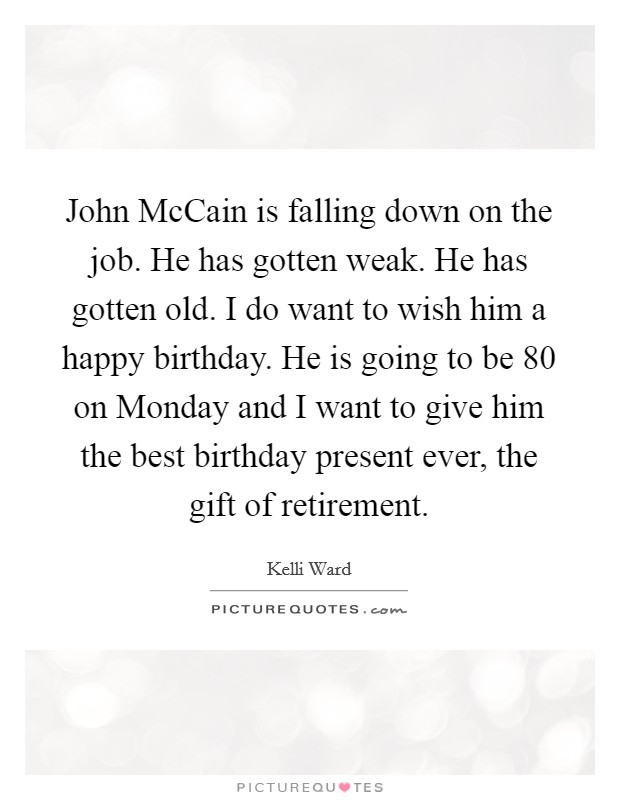 John McCain is falling down on the job. He has gotten weak. He has gotten old. I do want to wish him a happy birthday. He is going to be 80 on Monday and I want to give him the best birthday present ever, the gift of retirement Picture Quote #1
