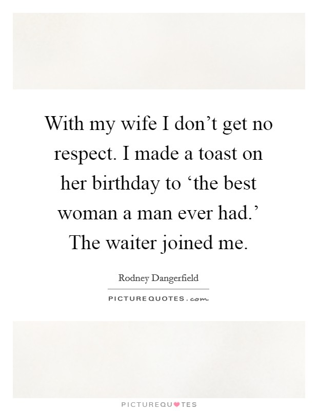 With my wife I don't get no respect. I made a toast on her birthday to 'the best woman a man ever had.' The waiter joined me Picture Quote #1