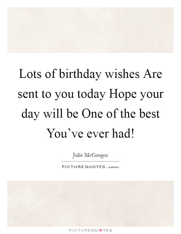 Lots of birthday wishes Are sent to you today Hope your day will be One of the best You've ever had! Picture Quote #1