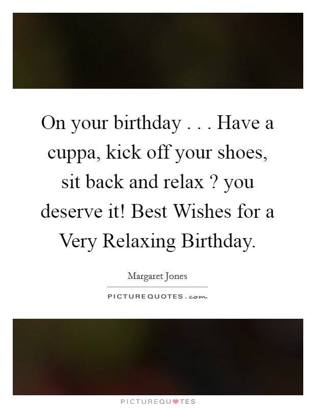 On your birthday . . . Have a cuppa, kick off your shoes, sit back and relax ? you deserve it! Best Wishes for a Very Relaxing Birthday Picture Quote #1