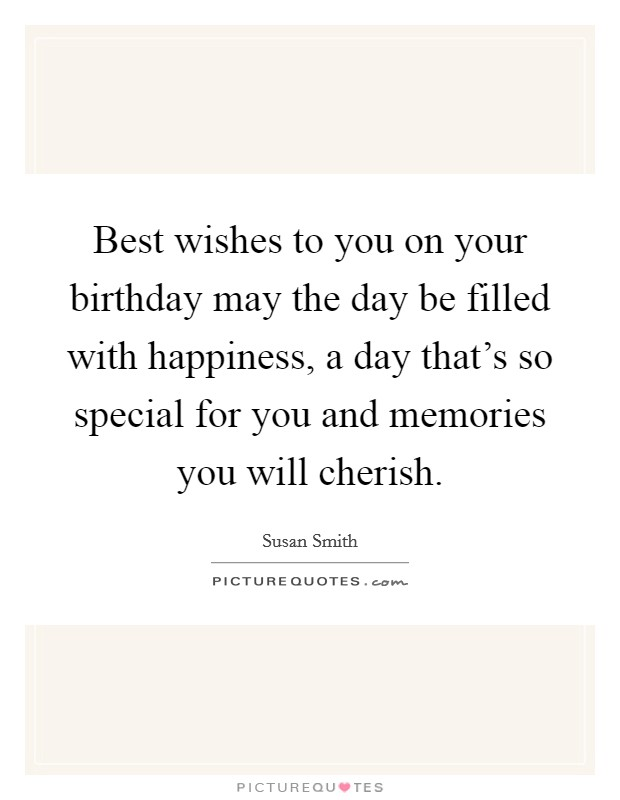 Best wishes to you on your birthday may the day be filled with happiness, a day that's so special for you and memories you will cherish Picture Quote #1