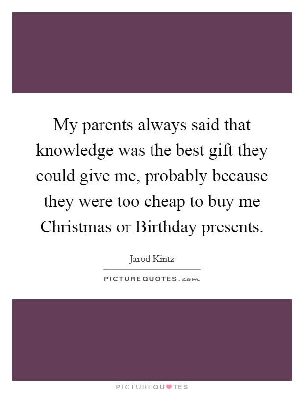 My parents always said that knowledge was the best gift they could give me, probably because they were too cheap to buy me Christmas or Birthday presents Picture Quote #1