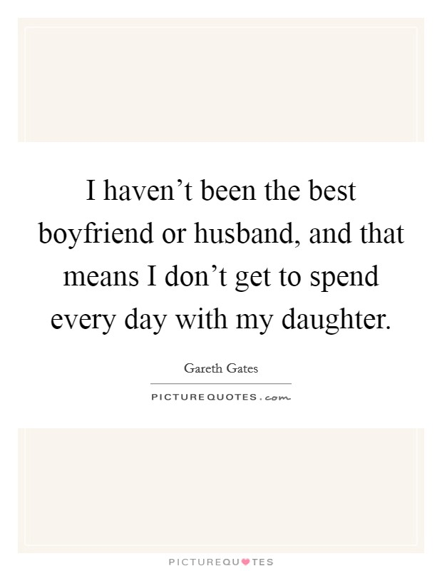 I haven't been the best boyfriend or husband, and that means I don't get to spend every day with my daughter. Picture Quote #1
