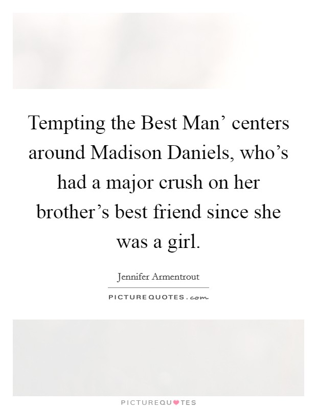 Tempting the Best Man' centers around Madison Daniels, who's had a major crush on her brother's best friend since she was a girl Picture Quote #1