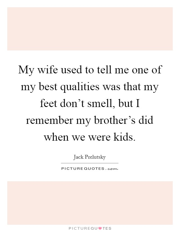 My wife used to tell me one of my best qualities was that my feet don't smell, but I remember my brother's did when we were kids Picture Quote #1