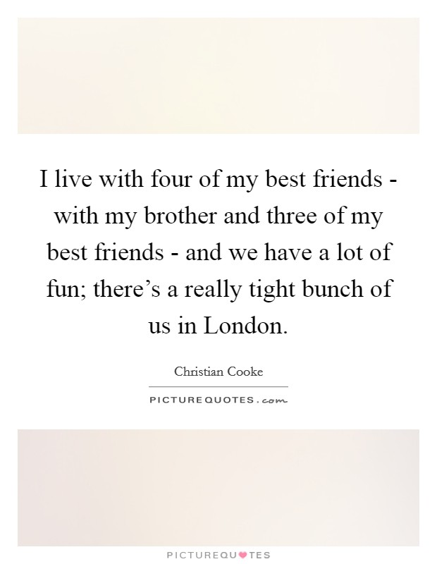 I live with four of my best friends - with my brother and three of my best friends - and we have a lot of fun; there's a really tight bunch of us in London Picture Quote #1