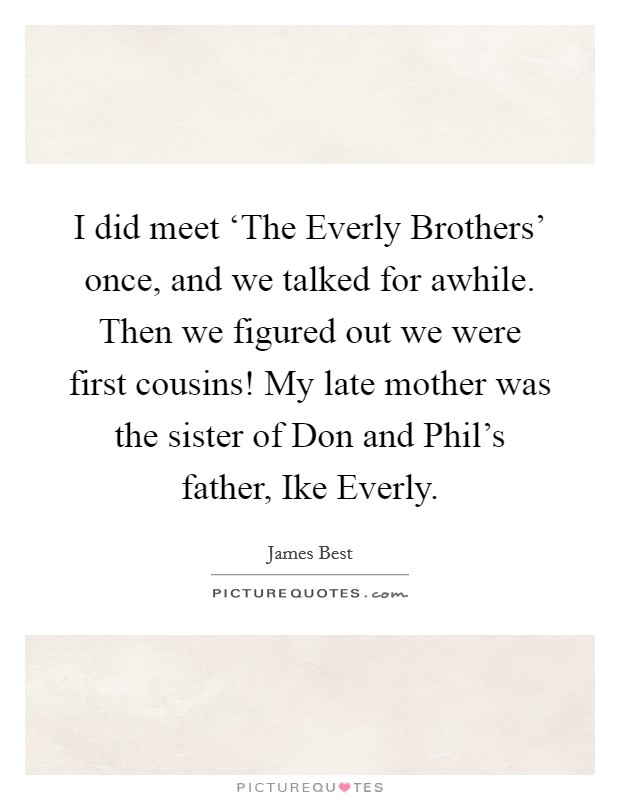 I did meet 'The Everly Brothers' once, and we talked for awhile. Then we figured out we were first cousins! My late mother was the sister of Don and Phil's father, Ike Everly. Picture Quote #1
