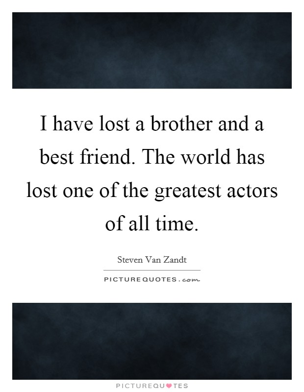I have lost a brother and a best friend. The world has lost one of the greatest actors of all time Picture Quote #1