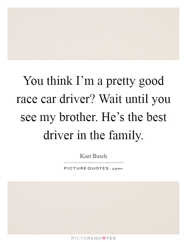 You think I'm a pretty good race car driver? Wait until you see my brother. He's the best driver in the family Picture Quote #1
