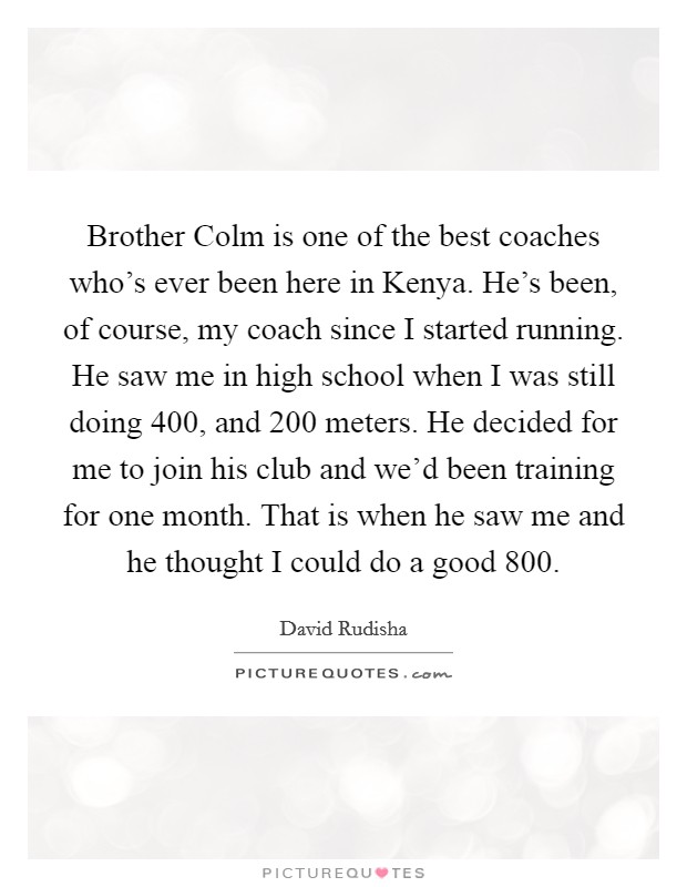 Brother Colm is one of the best coaches who's ever been here in Kenya. He's been, of course, my coach since I started running. He saw me in high school when I was still doing 400, and 200 meters. He decided for me to join his club and we'd been training for one month. That is when he saw me and he thought I could do a good 800 Picture Quote #1