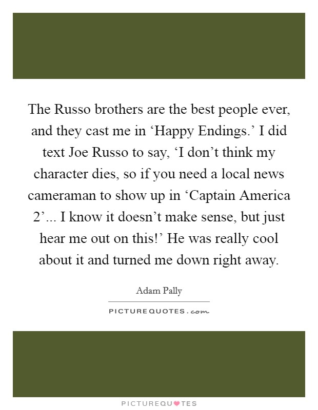 The Russo brothers are the best people ever, and they cast me in 'Happy Endings.' I did text Joe Russo to say, 'I don't think my character dies, so if you need a local news cameraman to show up in 'Captain America 2'... I know it doesn't make sense, but just hear me out on this!' He was really cool about it and turned me down right away Picture Quote #1