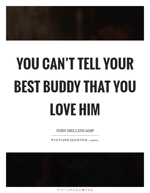 You can't tell your best buddy that you love him Picture Quote #1