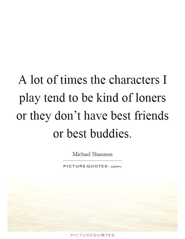 A lot of times the characters I play tend to be kind of loners or they don't have best friends or best buddies Picture Quote #1