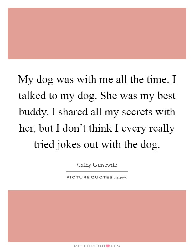My dog was with me all the time. I talked to my dog. She was my best buddy. I shared all my secrets with her, but I don't think I every really tried jokes out with the dog Picture Quote #1