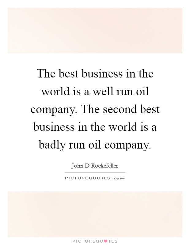 The best business in the world is a well run oil company. The second best business in the world is a badly run oil company Picture Quote #1