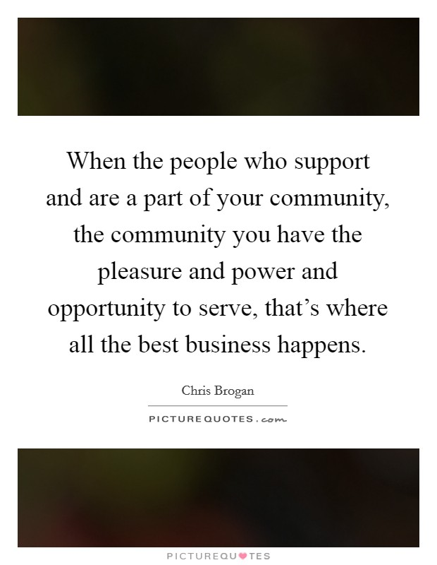 When the people who support and are a part of your community, the community you have the pleasure and power and opportunity to serve, that's where all the best business happens. Picture Quote #1