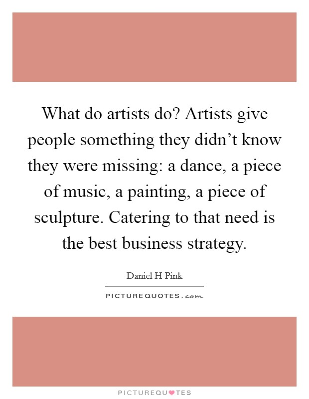 What do artists do? Artists give people something they didn't know they were missing: a dance, a piece of music, a painting, a piece of sculpture. Catering to that need is the best business strategy Picture Quote #1