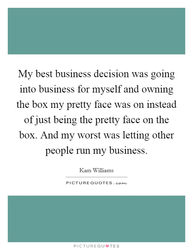 My best business decision was going into business for myself and owning the box my pretty face was on instead of just being the pretty face on the box. And my worst was letting other people run my business Picture Quote #1