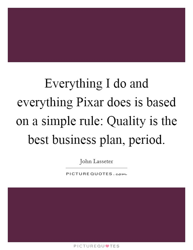 Everything I do and everything Pixar does is based on a simple rule: Quality is the best business plan, period Picture Quote #1