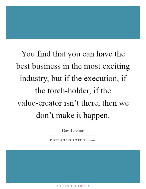 You find that you can have the best business in the most exciting industry, but if the execution, if the torch-holder, if the value-creator isn't there, then we don't make it happen. Picture Quote #1