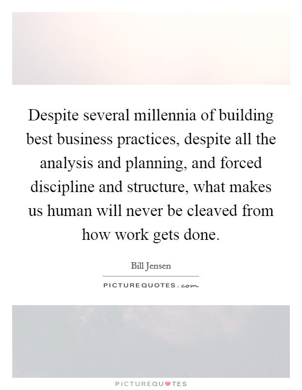 Despite several millennia of building best business practices, despite all the analysis and planning, and forced discipline and structure, what makes us human will never be cleaved from how work gets done Picture Quote #1