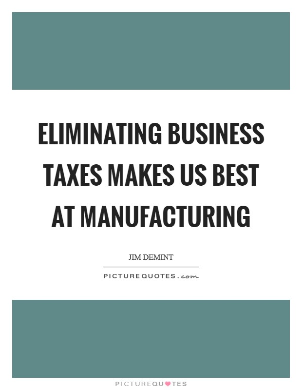 Eliminating business taxes makes US best at manufacturing Picture Quote #1