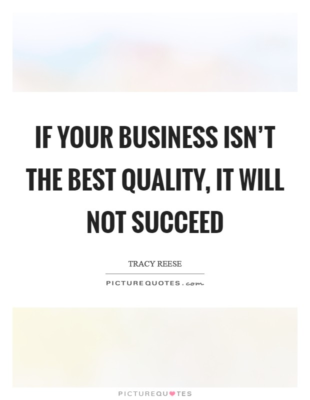 If your business isn't the best quality, it will not succeed Picture Quote #1