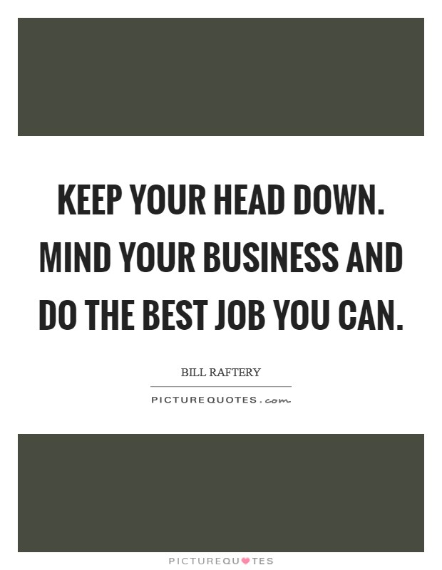 Keep your head down. Mind your business and do the best job you can Picture Quote #1