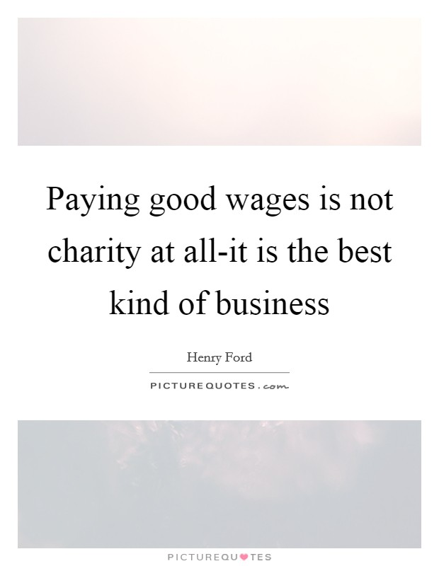 Paying good wages is not charity at all-it is the best kind of business Picture Quote #1