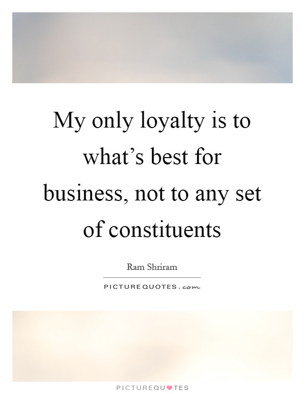 My only loyalty is to what's best for business, not to any set of constituents Picture Quote #1
